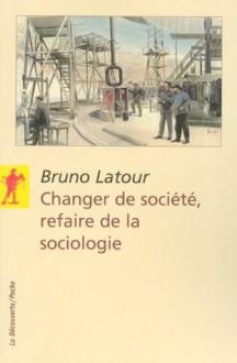 Changer de société, refaire de la sociologie (La Découverte/Poche) - Bruno Latour, Nicolas Guilhot