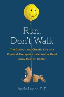 Run, Don't Walk: The Curious and Chaotic Life of a Physical Therapist Inside Walter Reed Army Medical Center - Adele Levine