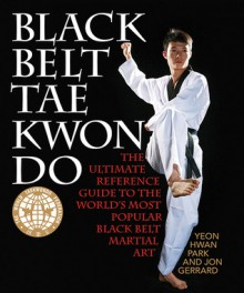 Black Belt Tae Kwon Do: The Ultimate Reference Guide to the World's Most Popular Black Belt Martial Art - Yeon Hwan Park, Jon Gerrard