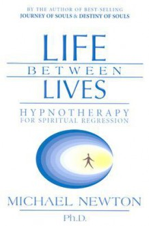 Life Between Lives: Hypnotherapy for Spiritual Regression - Michael Newton