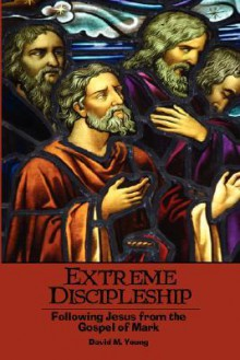 Extreme Discipleship: Following Jesus from the Gospel of Mark - David, M. Young
