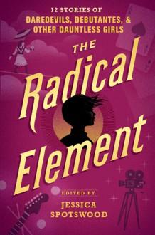 The Radical Element - Jessica Spotswood, Anna-Marie McLemore, Sarvenaz Tash, Sara Farizan, Marieke Nijkamp, Meg Medina, Erin Bowman, Stacey Lee, Mackenzi Lee, Dhonielle Clayton, Dahlia Adler