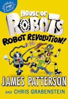 Robot Revolution! - James Patterson,Juliana Neufeld,Chris Grabenstein