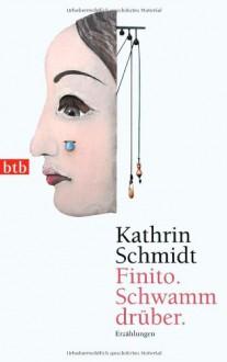 Finito. Schwamm drüber.: Erzählungen - Kathrin Schmidt