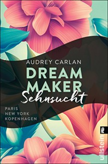 Dream Maker - Sehnsucht (The Dream Maker, Band 1) - Audrey Carlan,Friederike Ails,Christiane Sipeer