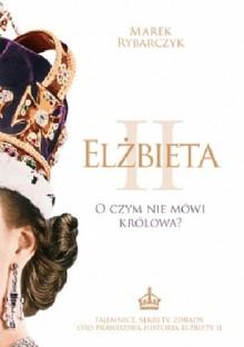 Elżbieta II. O czym nie mówi królowa - Marek Rybarczyk