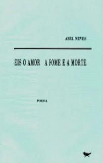 Eis o Amor a Fome e a Morte - Abel Neves