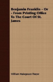 Benjamin Franklin - Or - From Printing Office to the Court of St. James - William M. Thayer