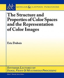 The Structure and Properties of Color Spaces and the Representation of Color Images - Eric Dubois, Alan C. Bovik