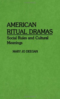 American Ritual Dramas: Social Rules and Cultural Meanings (Contributions in Sociology) - Mary Jo Deegan