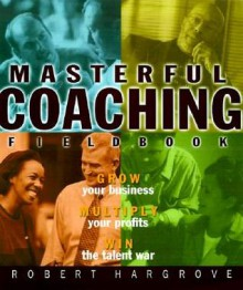 Masterful Coaching, Fieldbook - Robert Hargrove