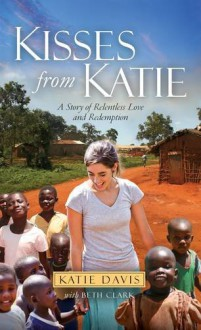 Kisses from Katie: A Story of Relentless Love and Redemption - Beth Clark,Katie Davis
