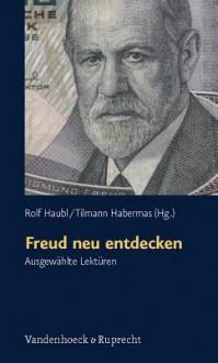 Freud Neu Entdecken: Ausgewahlte Lekturen - Rolf Haubl, Tilmann Habermas