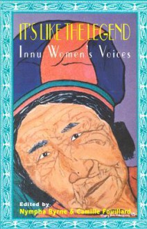 It's Like the Legend: Innu Women's Voices - Nympha Byrne, Nympha Byrne