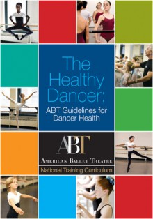 The Healthy Dancer: Abt Guidelines For Dancer Health - American Ballet Theatre, Gary I. Wadler, Rosalie O'Connor, Kate Lydon, Abigail Rasminsky, Kathryn Holmes, Thom Graves Media, Erin Baiano, Jerry Rutolo