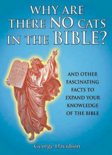 Why Are There No Cats In The Bible?: And Other Fascinating Facts to Expand Your Knowledge of the Bible - George W. Davidson