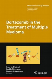 Bortezomib In The Treatment Of Multiple Myeloma (Milestones In Drug Therapy) - Irene M. Ghobrial, Paul G. Richardson, Irene Ghobrial