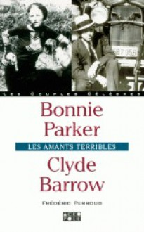 Bonnie Parker, Clyde Barrow : Les amants terribles - Frédéric Perroud