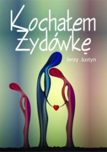 Kochałem Żydówkę - Jerzy Justyn