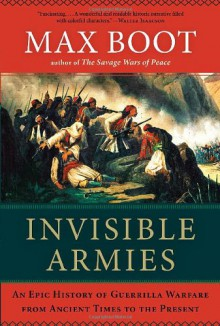 Invisible Armies: An Epic History of Guerrilla Warfare from Ancient Times to the Present - Max Boot