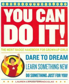 You Can Do It!: The Merit Badge Handbook for Grown-Up Girls - Lauren Catuzzi Grandcolas, Yvette Bozzini, Julia Breckenreid, Vaughn Lohec, Dara Near