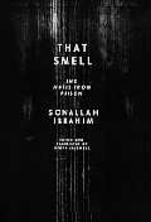 That Smell and Notes from Prison - Sonallah Ibrahim, Robyn Creswell