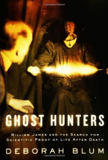 Ghost Hunters: William James and the Search for Scientific Proof of Life After Death - Deborah Blum