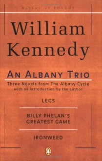 Albany Cycle Book 1: Billy Phelan's Greatest Game; Ironweed; Very Old Bones - William Kennedy