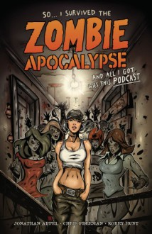 I Survived The Zombie Apocalypse and All I Got Was This Podcast - Andrew Mangum,Chris W. Freeman,Korey Hunt,Anthony Diecidue,Jerry Beck,Alan Kupperberg,Rich Bonk,Daniel Chabon