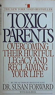 Toxic Parents: Overcoming Their Hurtful Legacy and Reclaiming Your Life - Dr. Susan Forward, Craig Buck