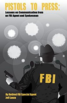 Pistols to Press: Lessons on Communication from an FBI Agent - Jeff Lanza