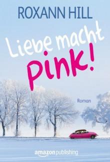 Liebe macht pink! - Roxann Hill