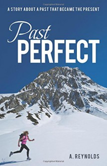 Past Perfect: A Story about a Past That Became the Present - A. Reynolds