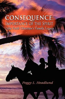 Consequence: Importance of the Spirit - Lilia Faith Christian's Family Legacy - Peggy L. Headlund