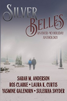 Silver Belles: An Over-40 Holiday Anthology - Sarah M. Anderson,Ros Clarke,Laura K. Curtis,Yasmine Galenorn,Suleikha Snyder