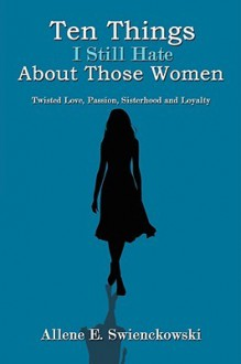 Ten Things I Still Hate about Those Women: Twisted Love, Passion, Sisterhood and Loyalty - Allene E. Swienckowski