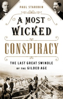 A Most Wicked Conspiracy: The Last Great Swindle of the Gilded Age - Paul Starobin
