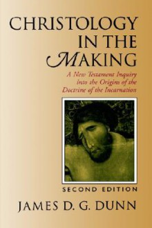 Christology in the Making: A New Testament Inquiry Into the Origins of the Doctrine of the Incarnation - James D.G. Dunn