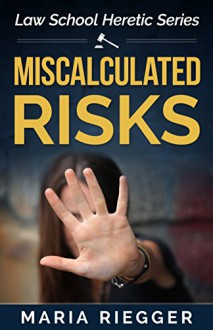Miscalculated Risks (Law School Heretic Book 1) - Maria Riegger