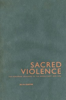 Sacred Violence: The European Crusades to the Middle East, 1095-1396 - Jill Claster