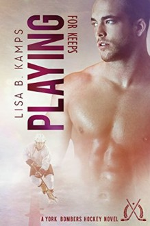 Playing For Keeps: A York Bombers Hockey Romance (The York Bombers Book 3) - Lisa B. Kamps
