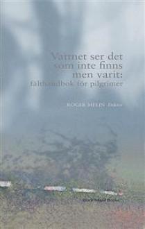 Vattnet ser det som inte finns men varit : fälthandbok för pilgrimer - Roger Melin
