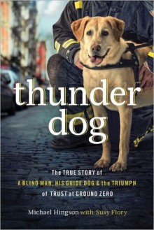 Thunder Dog: The True Story of a Blind Man, His Guide Dog, and the Triumph of Trust at Ground Zero - Michael Hingson, Susy Flory