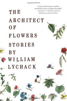 The Architect of Flowers - William Lychack