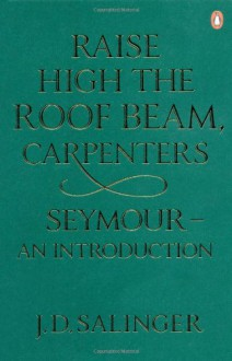Raise High the Roof Beam, Carpenters; And, Seymour: An Introduction - J.D. Salinger