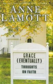 Grace (Eventually): Thoughts on Faith - Anne Lamott