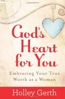 God's Heart for You: Embracing Your True Worth as a Woman - Holley Gerth