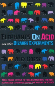 Elephants on Acid and Other Bizarre Experiments - Alex Boese