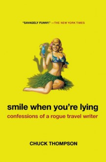 Smile When You're Lying: Confessions of a Rogue Travel Writer - Chuck Thompson