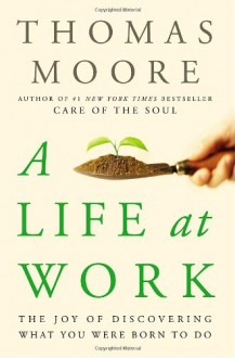 A Life at Work: The Joy of Discovering What You Were Born to Do - Thomas Moore